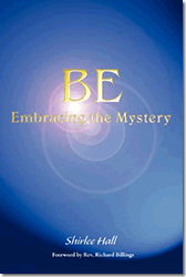 Be: Embracing the Mystery by Shirlee Hall
